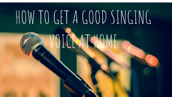 How To Get A Good Singing Voice At Home