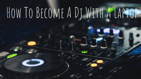 How To Become A Dj With A Laptop