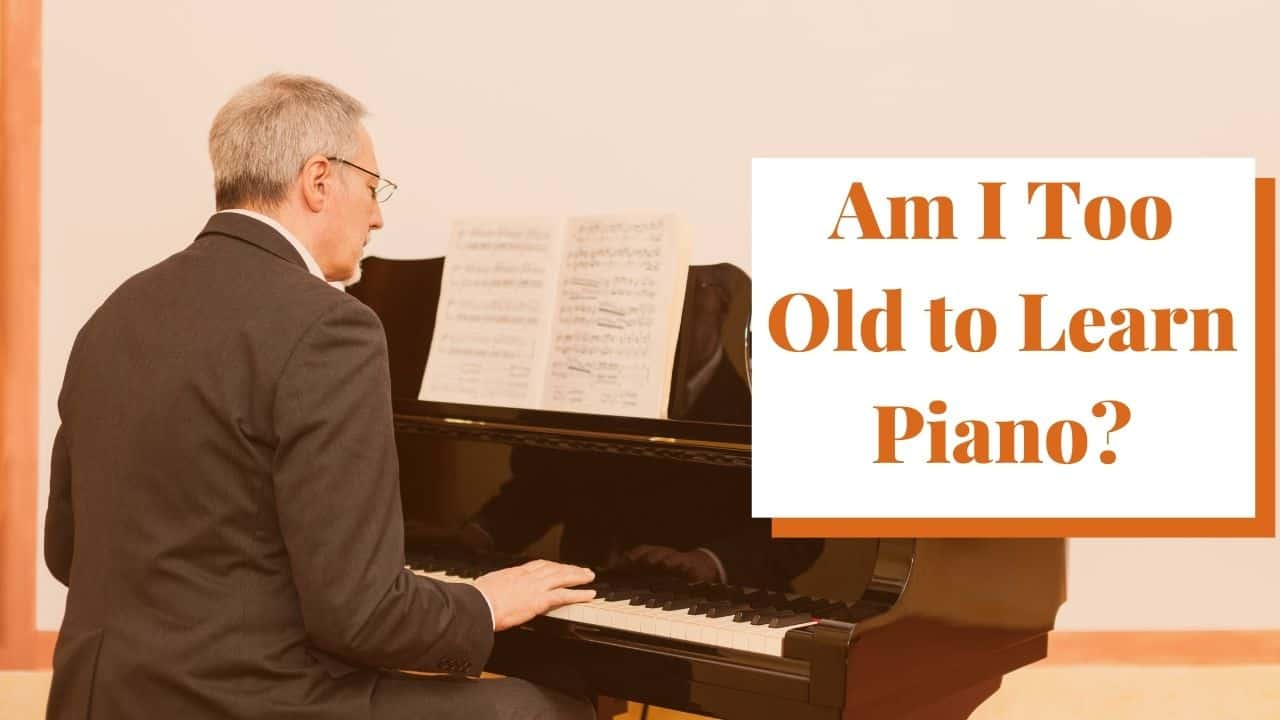 Am I Too Old to Learn Piano?
