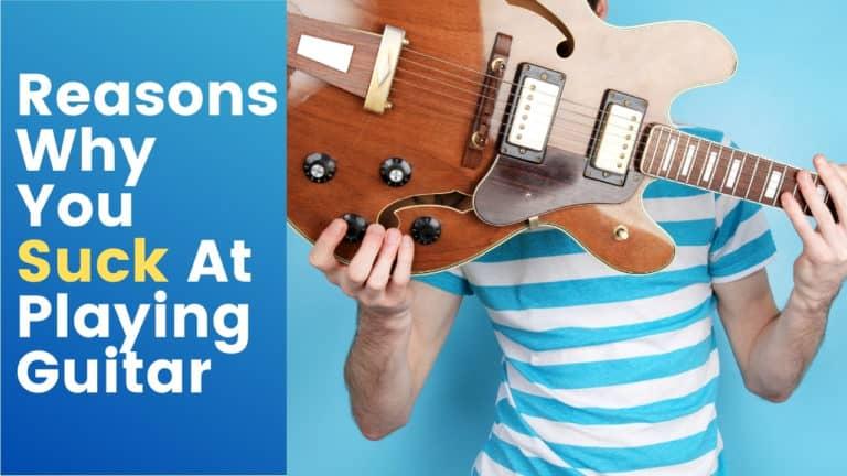 6 Reasons Why You Suck At Playing Guitar
